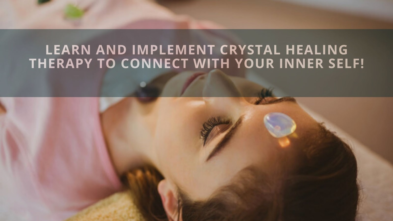 Learn And Implement Crystal Healing Therapy To Connect With Your Inner Self!